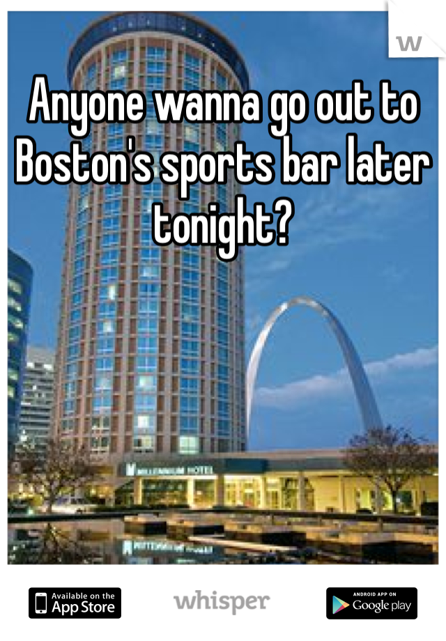Anyone wanna go out to Boston's sports bar later tonight?