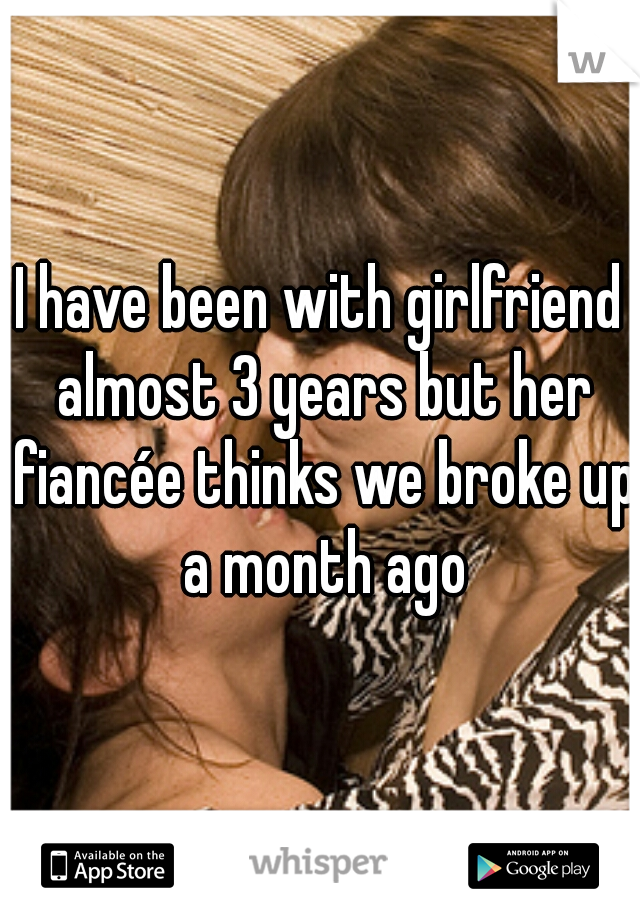 I have been with girlfriend almost 3 years but her fiancée thinks we broke up a month ago