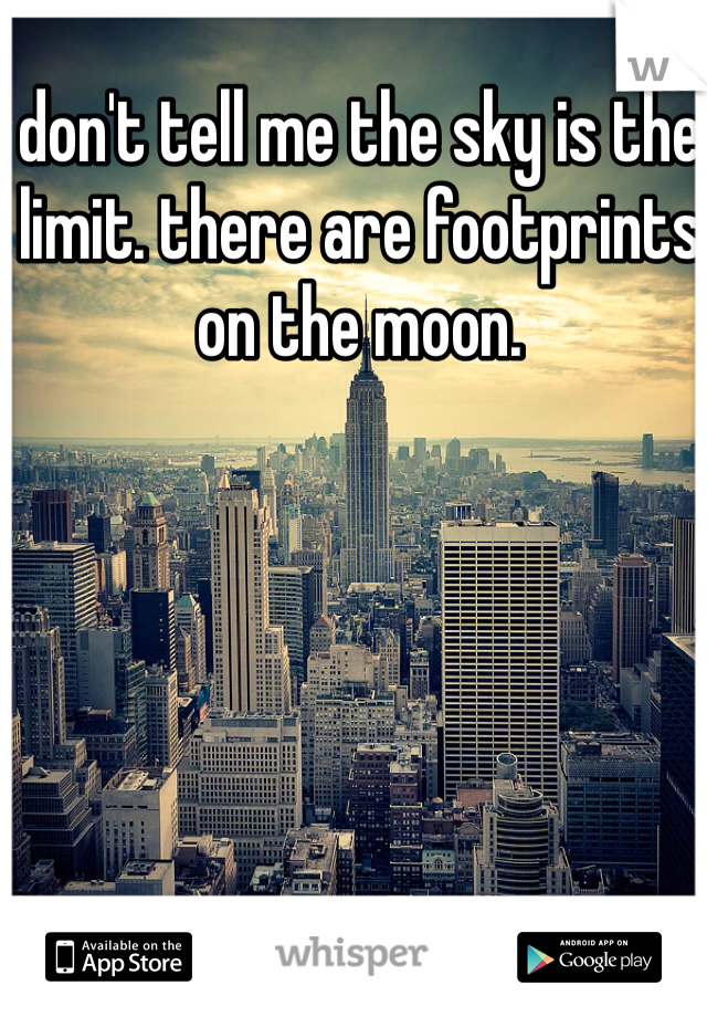 don't tell me the sky is the limit. there are footprints on the moon.