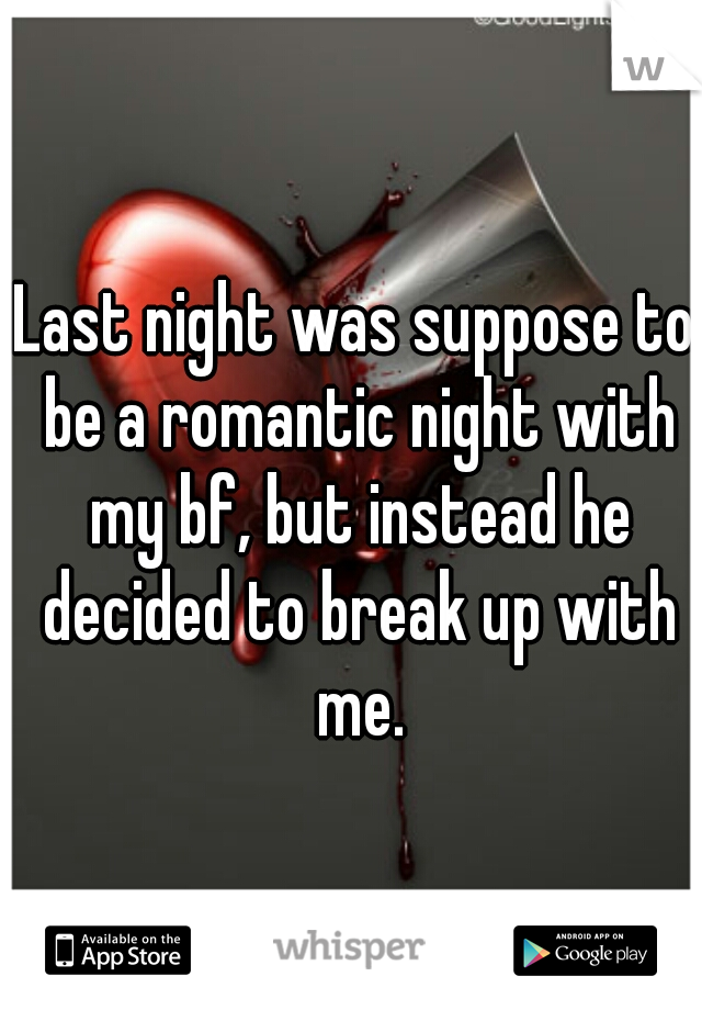 Last night was suppose to be a romantic night with my bf, but instead he decided to break up with me.