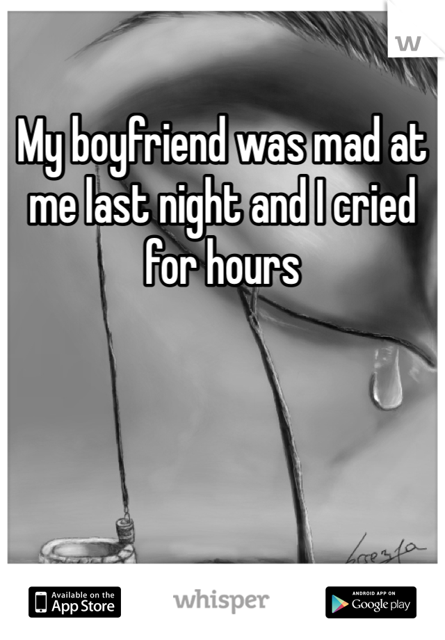 My boyfriend was mad at me last night and I cried for hours