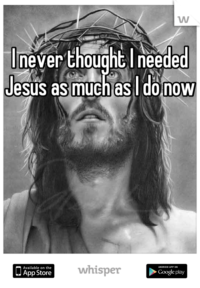 I never thought I needed Jesus as much as I do now