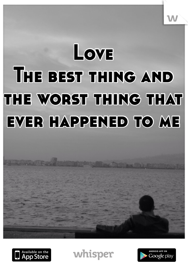 Love  The best thing and the worst thing that ever happened to me