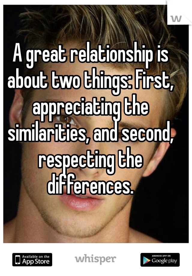 A great relationship is about two things: First, appreciating the similarities, and second, respecting the differences.