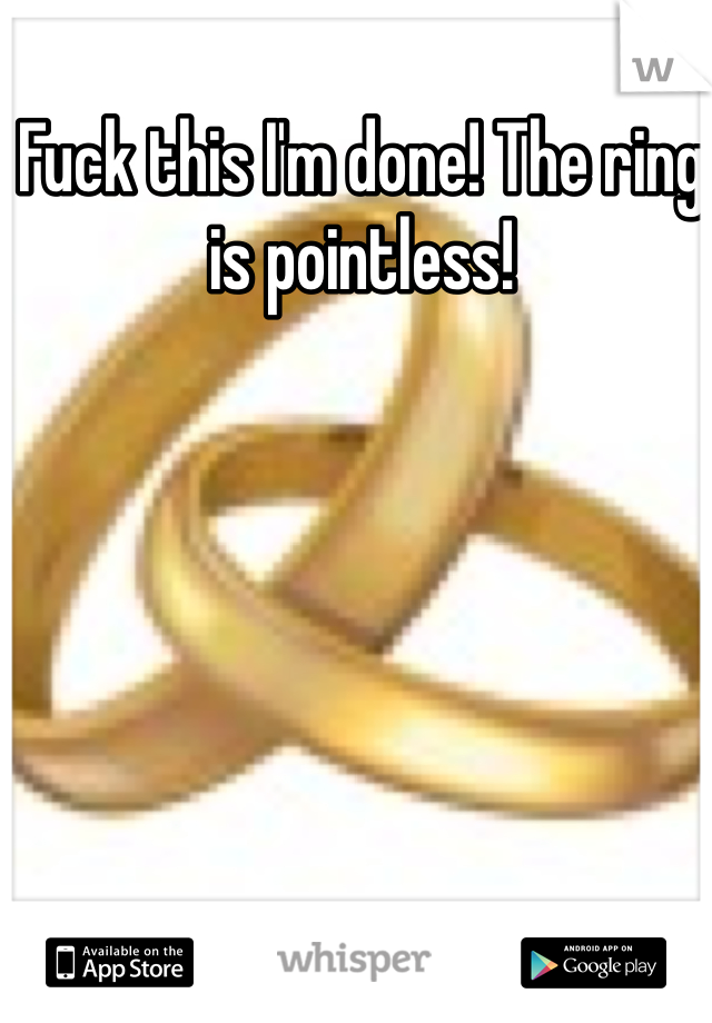 Fuck this I'm done! The ring is pointless!