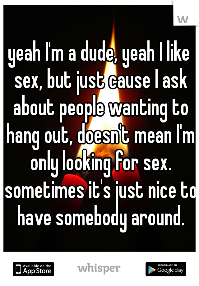 yeah I'm a dude, yeah I like sex, but just cause I ask about people wanting to hang out, doesn't mean I'm only looking for sex. sometimes it's just nice to have somebody around.