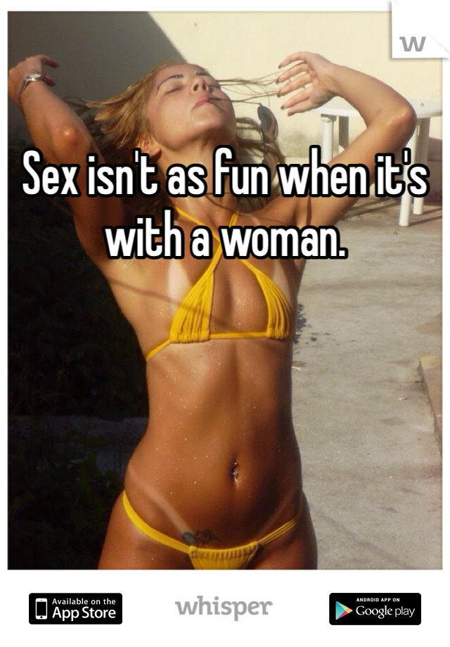 Sex isn't as fun when it's with a woman.