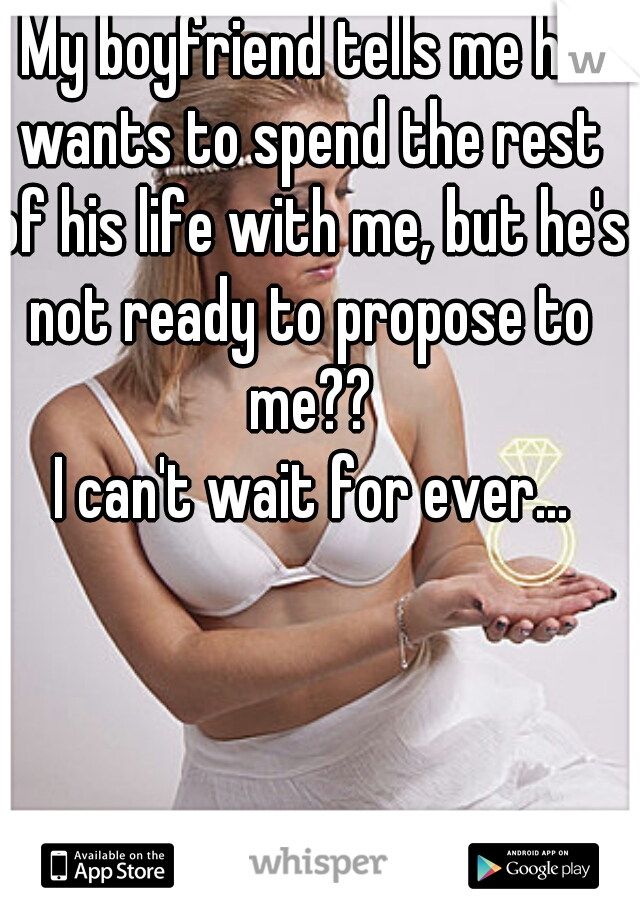 My boyfriend tells me he wants to spend the rest of his life with me, but he's not ready to propose to me??      I can't wait for ever...
