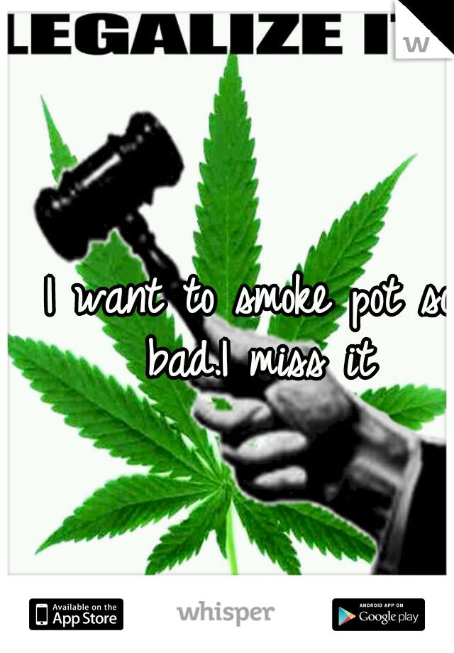 I want to smoke pot so bad.I miss it