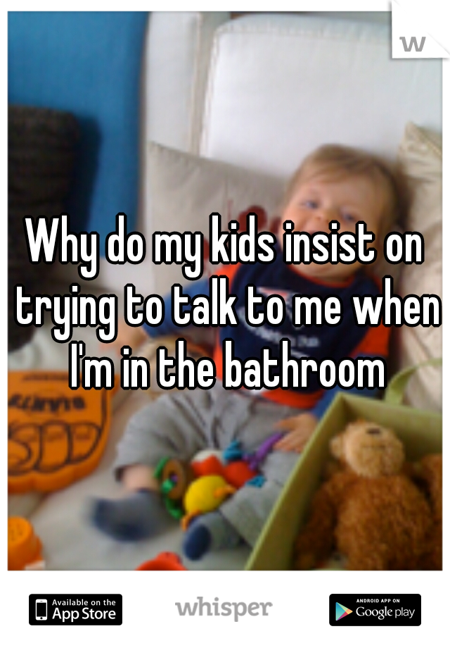 Why do my kids insist on trying to talk to me when I'm in the bathroom