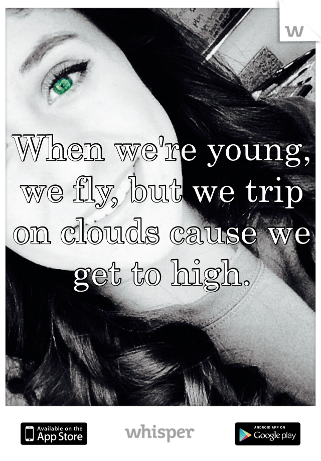 When we're young, we fly, but we trip on clouds cause we get to high.