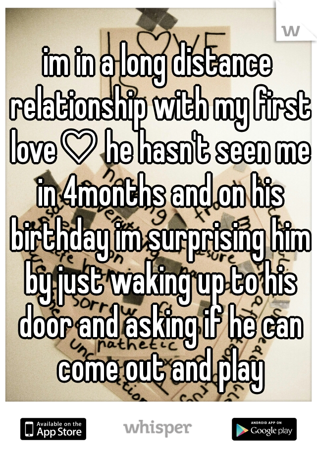 im in a long distance relationship with my first love♡ he hasn't seen me in 4months and on his birthday im surprising him by just waking up to his door and asking if he can come out and play