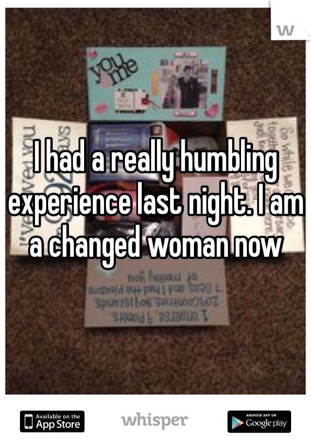 I had a really humbling experience last night. I am a changed woman now
