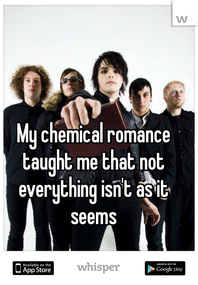 My chemical romance taught me that not everything isn't as it seems