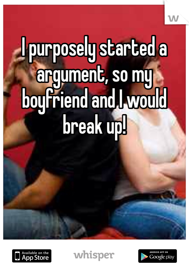 I purposely started a argument, so my boyfriend and I would break up!