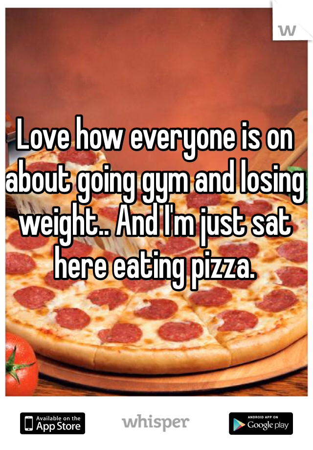 Love how everyone is on about going gym and losing weight.. And I'm just sat here eating pizza.