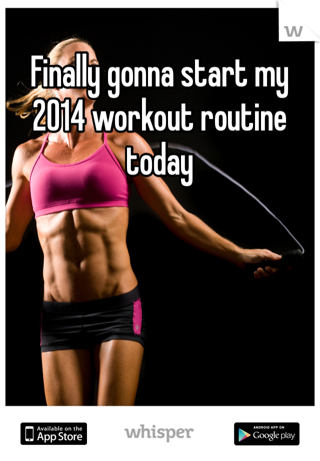 Finally gonna start my 2014 workout routine today