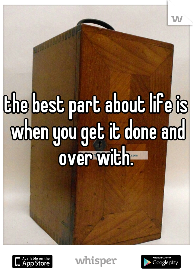 the best part about life is when you get it done and over with.