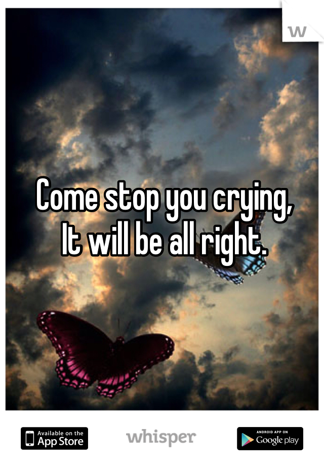 Come stop you crying,  It will be all right.