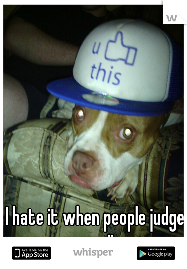 I hate it when people judge my pit