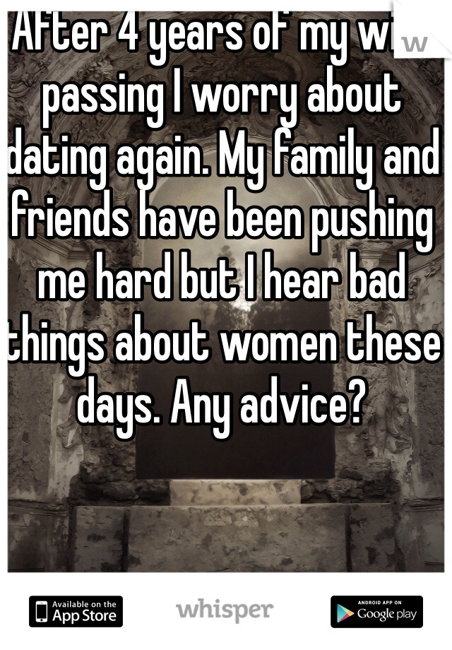 After 4 years of my wife passing I worry about dating again. My family and friends have been pushing me hard but I hear bad things about women these days. Any advice?