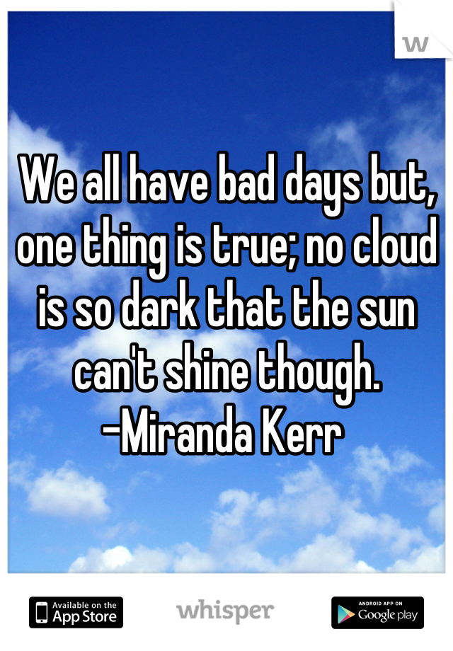 We all have bad days but, one thing is true; no cloud is so dark that the sun can't shine though. -Miranda Kerr