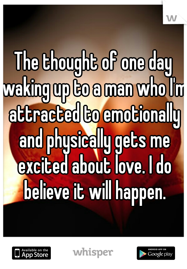 The thought of one day waking up to a man who I'm attracted to emotionally and physically gets me excited about love. I do believe it will happen.