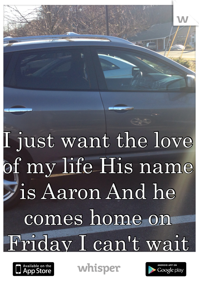 I just want the love of my life His name is Aaron And he comes home on Friday I can't wait for my car