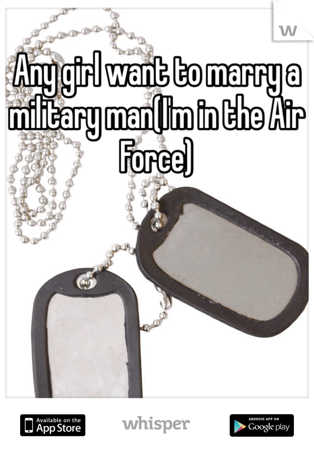 Any girl want to marry a military man(I'm in the Air Force)