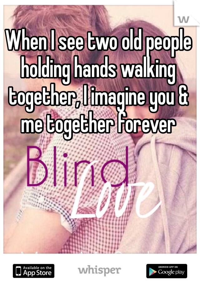 When I see two old people holding hands walking together, I imagine you & me together forever