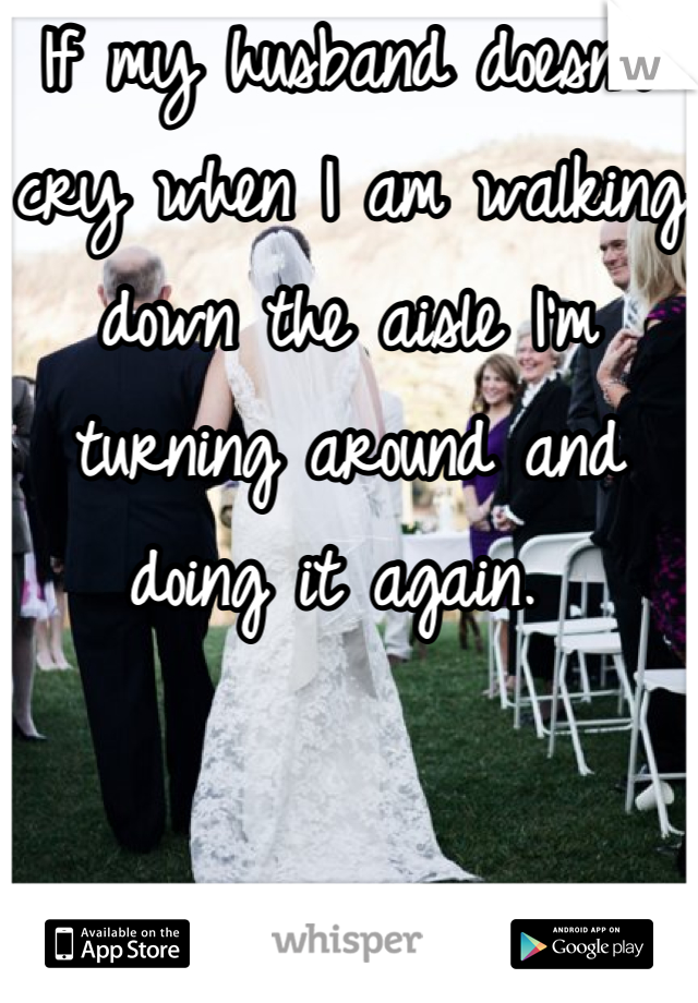 If my husband doesn't cry when I am walking down the aisle I'm turning around and doing it again.