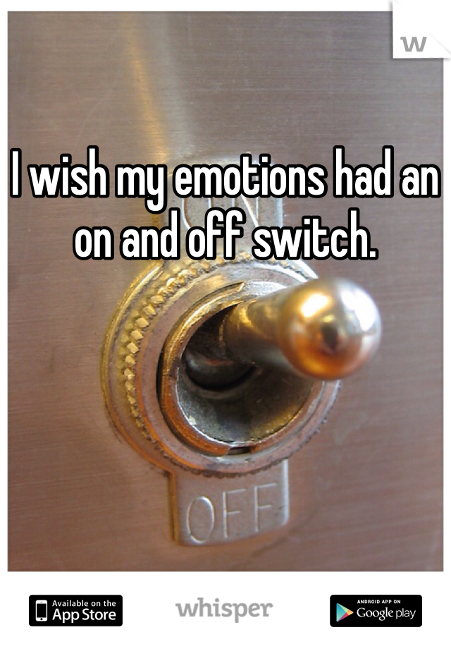I wish my emotions had an on and off switch.