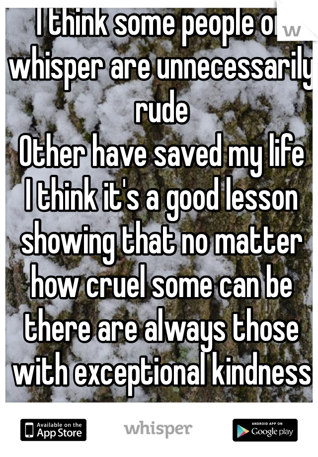 I think some people on whisper are unnecessarily rude  Other have saved my life I think it's a good lesson showing that no matter how cruel some can be there are always those with exceptional kindness