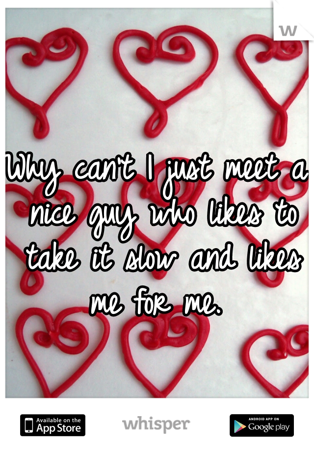 Why can't I just meet a nice guy who likes to take it slow and likes me for me.