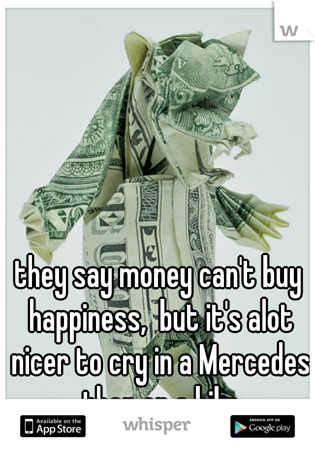 they say money can't buy happiness,  but it's alot nicer to cry in a Mercedes than on a bike