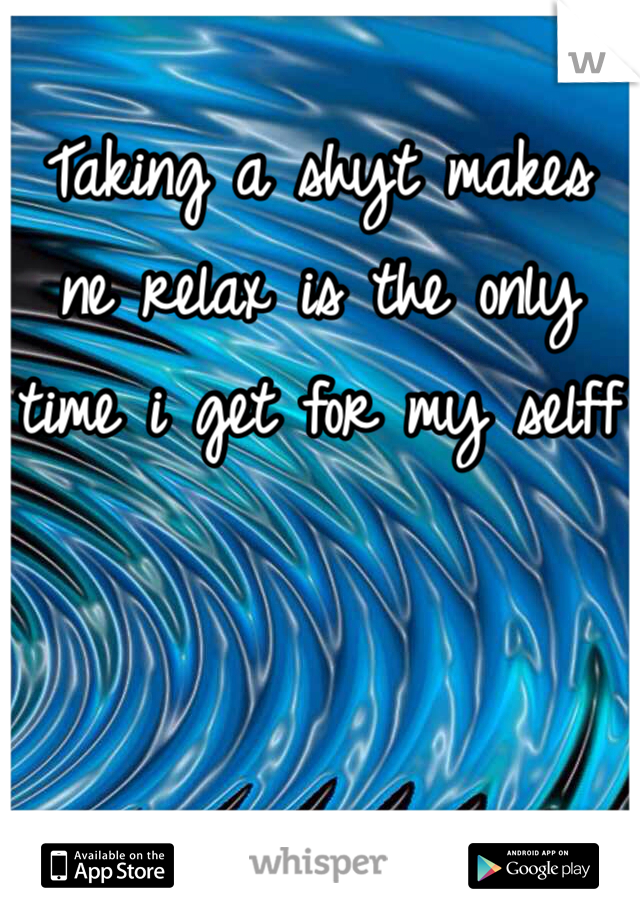 Taking a shyt makes ne relax is the only time i get for my selff