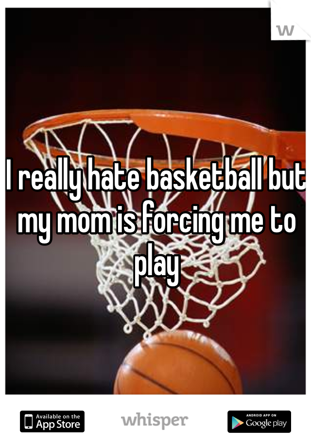 I really hate basketball but my mom is forcing me to play