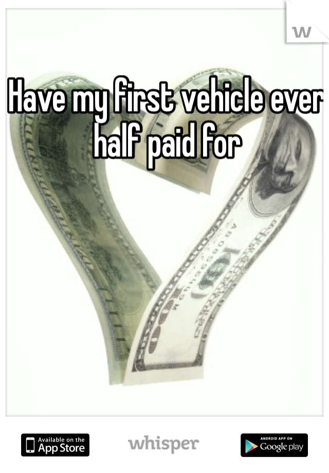 Have my first vehicle ever half paid for