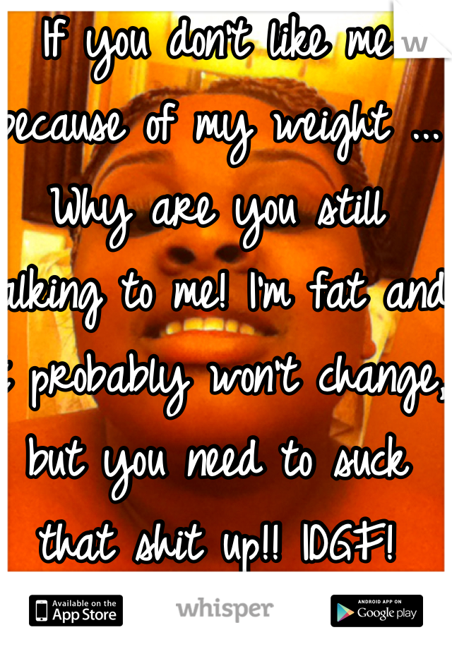 If you don't like me because of my weight ... Why are you still talking to me! I'm fat and it probably won't change, but you need to suck that shit up!! IDGF!