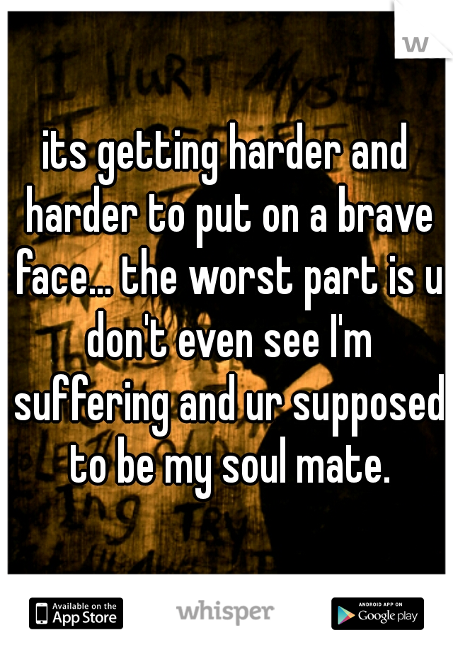 its getting harder and harder to put on a brave face... the worst part is u don't even see I'm suffering and ur supposed to be my soul mate.