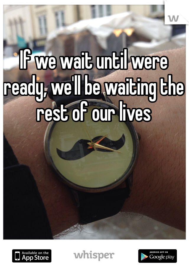 If we wait until were ready, we'll be waiting the rest of our lives