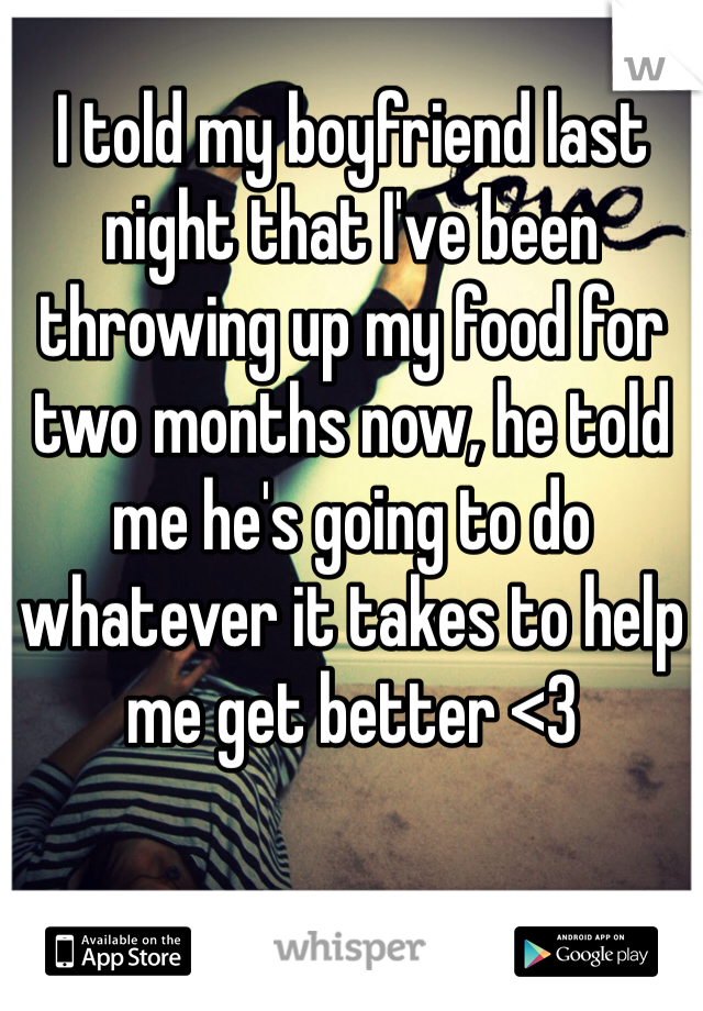 I told my boyfriend last night that I've been throwing up my food for two months now, he told me he's going to do whatever it takes to help me get better <3