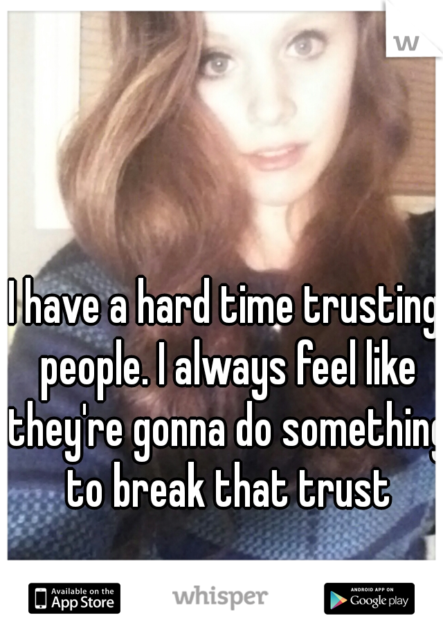 I have a hard time trusting people. I always feel like they're gonna do something to break that trust