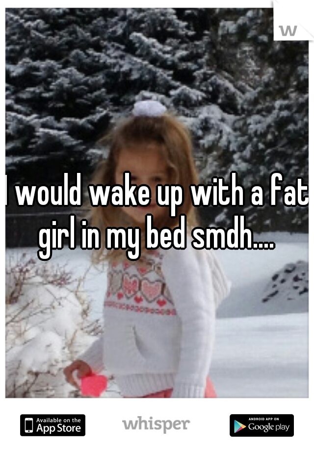 I would wake up with a fat girl in my bed smdh....