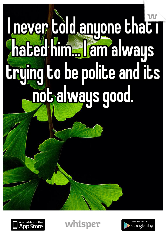 I never told anyone that i hated him... I am always trying to be polite and its not always good.