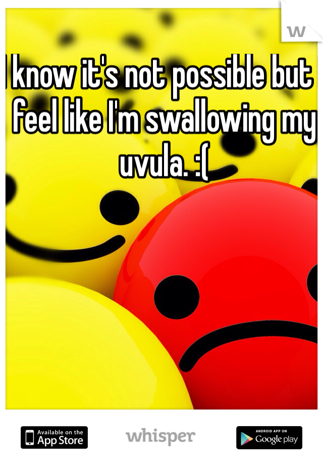 I know it's not possible but I feel like I'm swallowing my uvula. :(