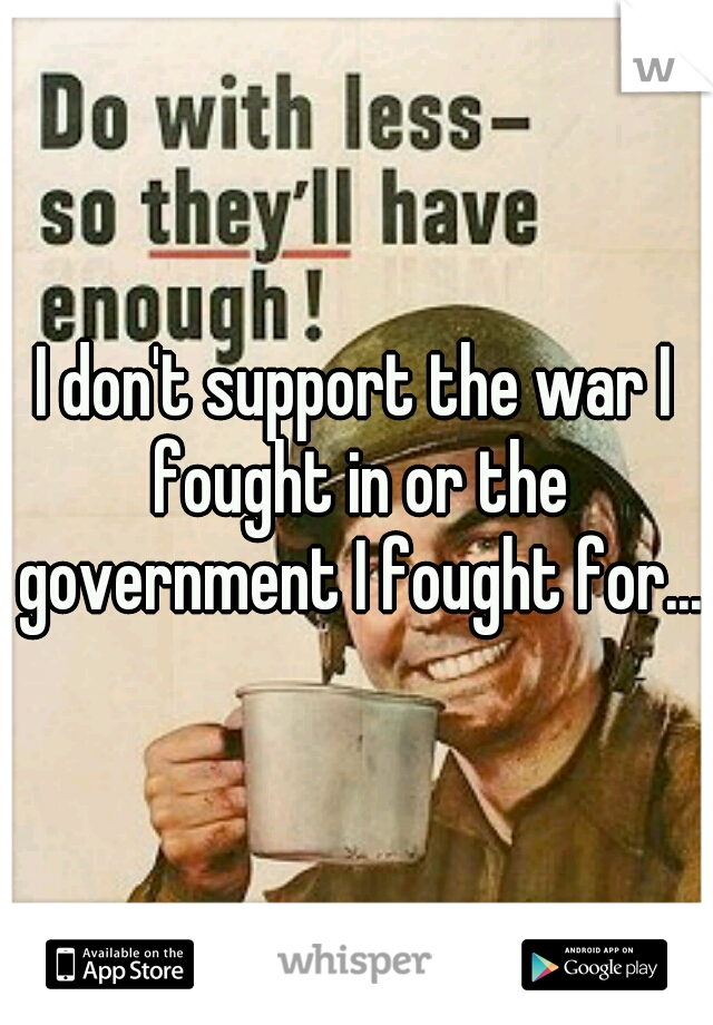 I don't support the war I fought in or the government I fought for...