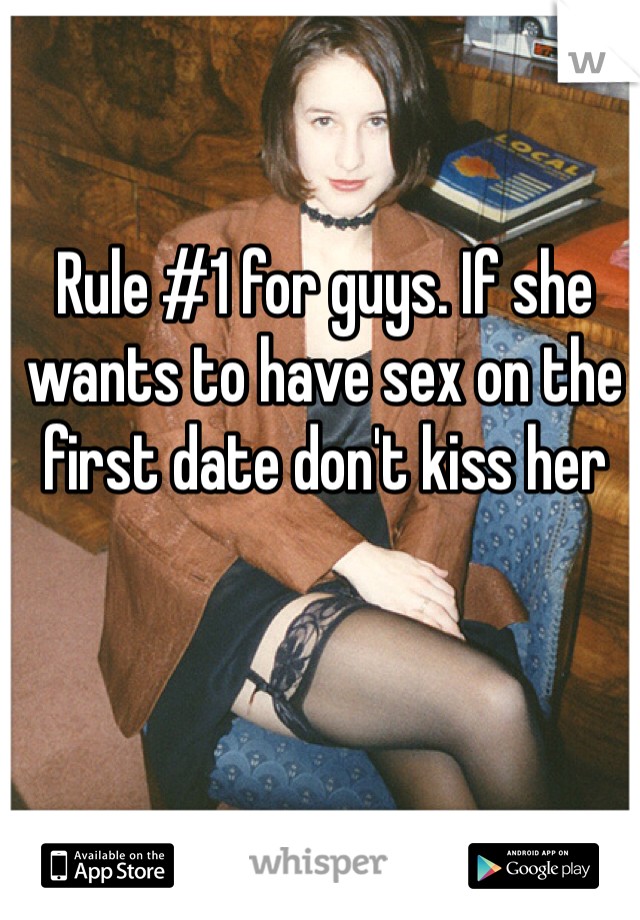 Rule #1 for guys. If she wants to have sex on the first date don't kiss her