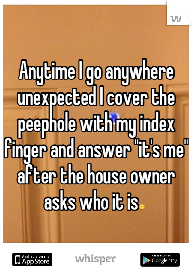 """Anytime I go anywhere unexpected I cover the peephole with my index finger and answer """"it's me"""" after the house owner asks who it is😉"""