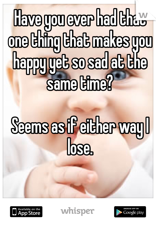 Have you ever had that one thing that makes you happy yet so sad at the same time?  Seems as if either way I lose.